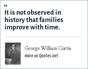George William Curtis: It is not observed in history that families improve with time.