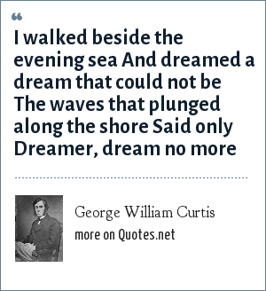 George William Curtis: I walked beside the evening sea And dreamed a dream that could not be The waves that plunged along the shore Said only Dreamer, dream no more