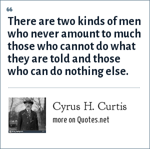 Cyrus H. Curtis: There are two kinds of men who never amount to much those who cannot do what they are told and those who can do nothing else.