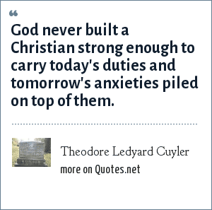Theodore Ledyard Cuyler: God never built a Christian strong enough to carry today's duties and tomorrow's anxieties piled on top of them.