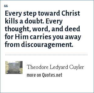 Theodore Ledyard Cuyler: Every step toward Christ kills a doubt. Every thought, word, and deed for Him carries you away from discouragement.