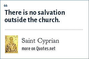 Saint Cyprian: There is no salvation outside the church.