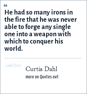 Curtis Dahl: He had so many irons in the fire that he was never able to forge any single one into a weapon with which to conquer his world.