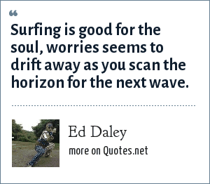 Ed Daley: Surfing is good for the soul, worries seems to drift away as you scan the horizon for the next wave.