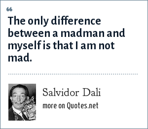 Salvidor Dali: The only difference between a madman and myself is that I am not mad.