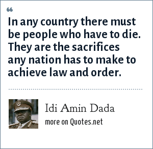 Idi Amin Dada: In any country there must be people who have to die. They are the sacrifices any nation has to make to achieve law and order.