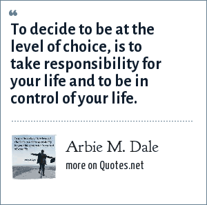 Arbie M. Dale: To decide to be at the level of choice, is to take responsibility for your life and to be in control of your life.
