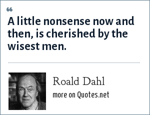 Roald Dahl: A little nonsense now and then, is cherished by the wisest men.