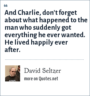 David Seltzer: And Charlie, don't forget about what happened to the man who suddenly got everything he ever wanted. He lived happily ever after.