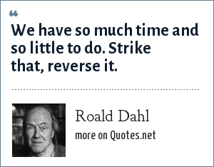 Roald Dahl: We have so much time and so little to do. Strike that, reverse it.
