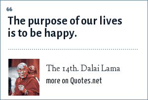 The 14th. Dalai Lama: The purpose of our lives is to be happy.