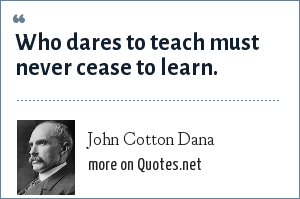 John Cotton Dana: Who dares to teach must never cease to learn.