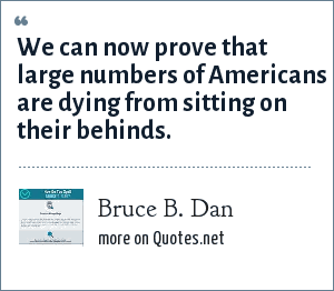 Bruce B. Dan: We can now prove that large numbers of Americans are dying from sitting on their behinds.