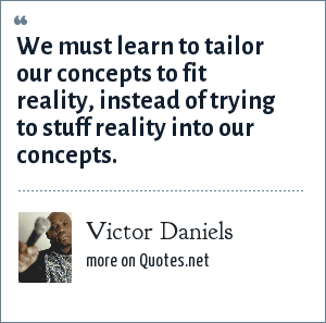 Victor Daniels: We must learn to tailor our concepts to fit reality, instead of trying to stuff reality into our concepts.