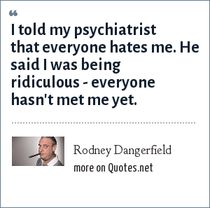 Rodney Dangerfield: I told my psychiatrist that everyone hates me. He said I was being ridiculous - everyone hasn't met me yet.