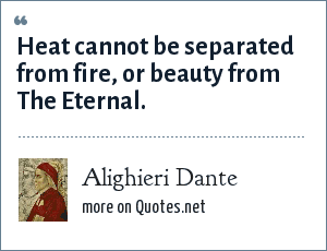 Alighieri Dante: Heat cannot be separated from fire, or beauty from The Eternal.
