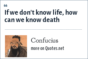 Confucius: If we don't know life, how can we know death