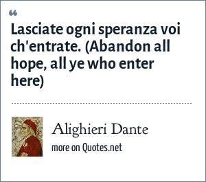 Alighieri Dante: Lasciate ogni speranza voi ch'entrate. (Abandon all hope, all ye who enter here)