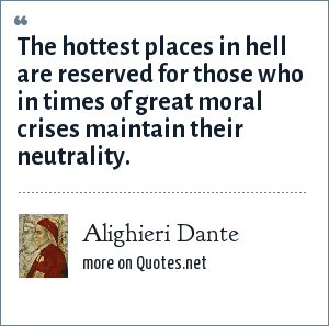 Alighieri Dante: The hottest places in hell are reserved for those who in times of great moral crises maintain their neutrality.