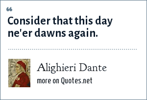 Alighieri Dante: Consider that this day ne'er dawns again.