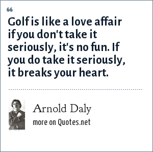 Arnold Daly: Golf is like a love affair if you don't take it seriously, it's no fun. If you do take it seriously, it breaks your heart.