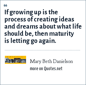 Mary Beth Danielson: If growing up is the process of creating ideas and dreams about what life should be, then maturity is letting go again.