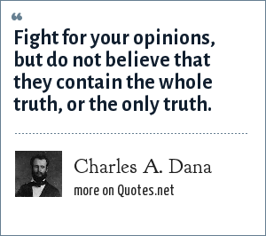 Charles A. Dana: Fight for your opinions, but do not believe that they contain the whole truth, or the only truth.