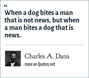 Charles A. Dana: When a dog bites a man that is not news, but when a man bites a dog that is news.