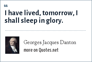 Georges Jacques Danton: I have lived, tomorrow, I shall sleep in glory.
