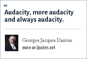 Georges Jacques Danton: Audacity, more audacity and always audacity.