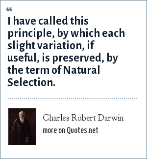 Charles Robert Darwin: I have called this principle, by which each slight variation, if useful, is preserved, by the term of Natural Selection.