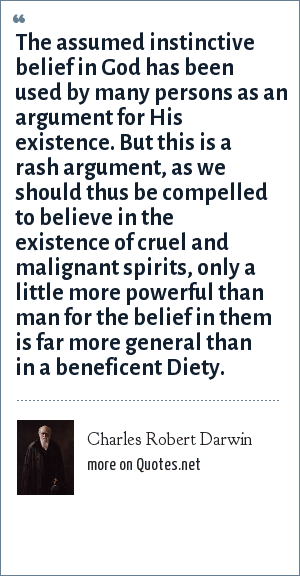 Charles Robert Darwin: The assumed instinctive belief in God has been used by many persons as an argument for His existence. But this is a rash argument, as we should thus be compelled to believe in the existence of cruel and malignant spirits, only a little more powerful than man for the belief in them is far more general than in a beneficent Diety.