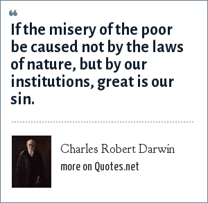 Charles Robert Darwin: If the misery of the poor be caused not by the laws of nature, but by our institutions, great is our sin.
