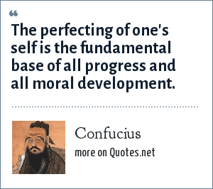 Confucius: The perfecting of one's self is the fundamental base of all progress and all moral development.