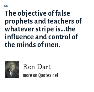 Ron Dart: The objective of false prophets and teachers of whatever stripe is...the influence and control of the minds of men.