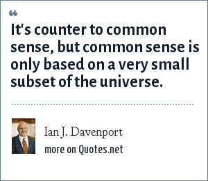 Ian J. Davenport: It's counter to common sense, but common sense is only based on a very small subset of the universe.