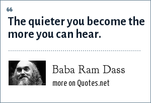 Baba Ram Dass: The quieter you become the more you can hear.