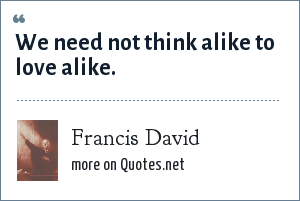 Francis David: We need not think alike to love alike.