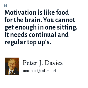 Peter J. Davies: Motivation is like food for the brain. You cannot get enough in one sitting. It needs continual and regular top up's.