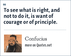 Confucius: To see what is right, and not to do it, is want of courage or of principle.