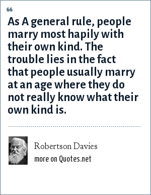 Robertson Davies: As A general rule, people marry most hapily with their own kind. The trouble lies in the fact that people usually marry at an age where they do not really know what their own kind is.