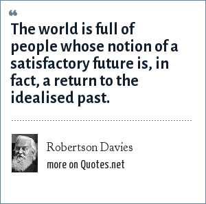 Robertson Davies: The world is full of people whose notion of a satisfactory future is, in fact, a return to the idealised past.