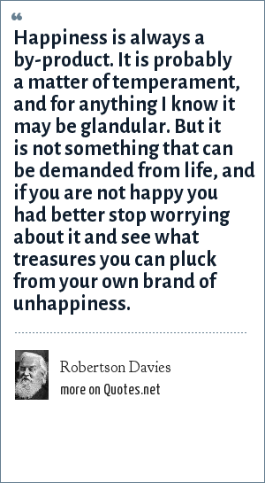 Robertson Davies: Happiness is always a by-product. It is probably a matter of temperament, and for anything I know it may be glandular. But it is not something that can be demanded from life, and if you are not happy you had better stop worrying about it and see what treasures you can pluck from your own brand of unhappiness.