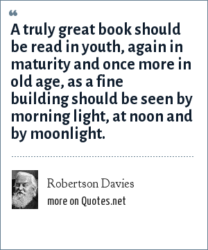 Robertson Davies: A truly great book should be read in youth, again in maturity and once more in old age, as a fine building should be seen by morning light, at noon and by moonlight.