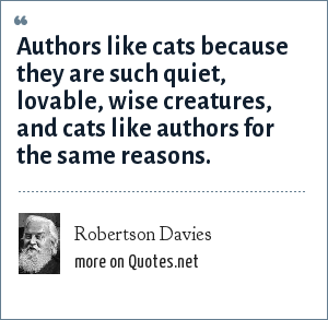 Robertson Davies: Authors like cats because they are such quiet, lovable, wise creatures, and cats like authors for the same reasons.