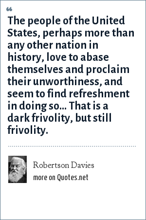 Robertson Davies: The people of the United States, perhaps more than any other nation in history, love to abase themselves and proclaim their unworthiness, and seem to find refreshment in doing so... That is a dark frivolity, but still frivolity.