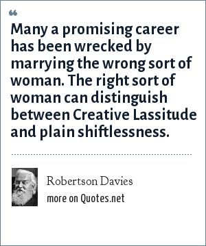Robertson Davies: Many a promising career has been wrecked by marrying the wrong sort of woman. The right sort of woman can distinguish between Creative Lassitude and plain shiftlessness.