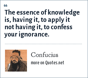 Confucius: The essence of knowledge is, having it, to apply it not having it, to confess your ignorance.