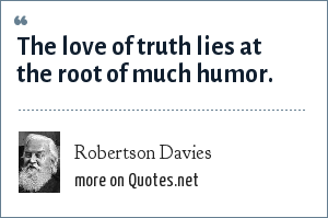 Robertson Davies: The love of truth lies at the root of much humor.