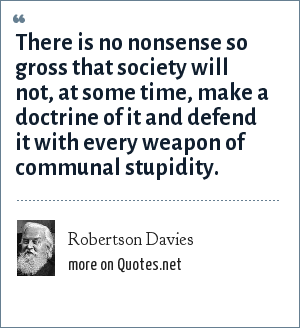 Robertson Davies: There is no nonsense so gross that society will not, at some time, make a doctrine of it and defend it with every weapon of communal stupidity.